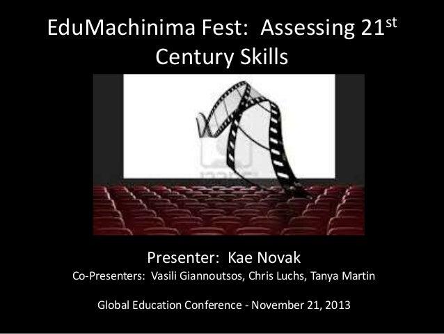 EduMachinima Fest: Assessing 21st Century Skills  Presenter: Kae Novak Co-Presenters: Vasili Giannoutsos, Chris Luchs, Tan...