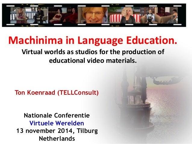 Ton Koenraad (TELLConsult) Nationale Conferentie Virtuele Werelden 13 november 2014, Tilburg Netherlands Machinima in Lang...