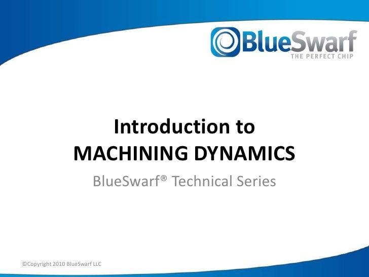 ©Copyright 2010 BlueSwarf LLC<br />Introduction toMACHINING DYNAMICS<br />BlueSwarf® Technical Series<br />