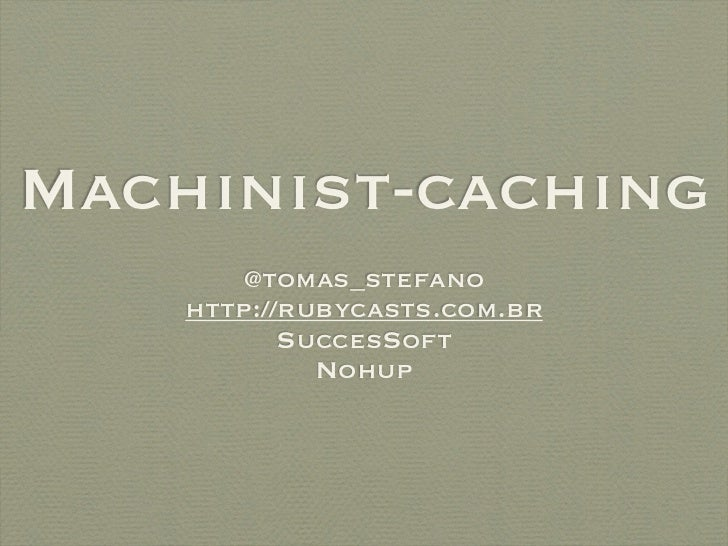 Machinist-caching        @tomas_stefano    http://rubycasts.com.br           SuccesSoft             Nohup