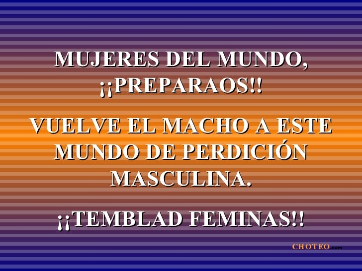 MUJERES DEL MUNDO, ¡¡PREPARAOS!! VUELVE EL MACHO A ESTE MUNDO DE PERDICIÓN MASCULINA. ¡¡TEMBLAD FEMINAS!! CHOTEO .com