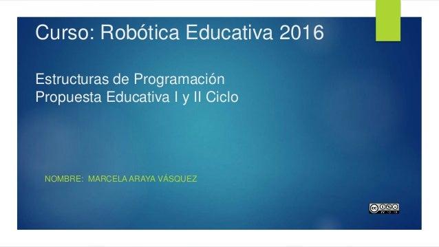 Curso: Robótica Educativa 2016 Estructuras de Programación Propuesta Educativa I y II Ciclo NOMBRE: MARCELA ARAYA VÁSQUEZ