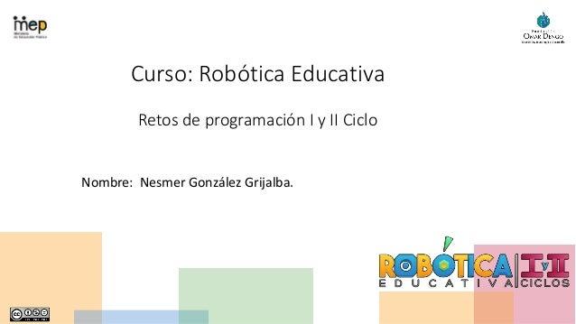 Curso: Robótica Educativa Retos de programación I y II Ciclo Nombre: Nesmer González Grijalba.