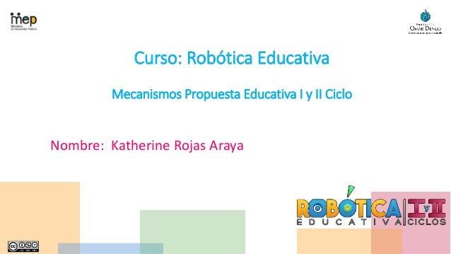 Curso: Robótica Educativa Mecanismos Propuesta Educativa I y II Ciclo Nombre: Katherine Rojas Araya