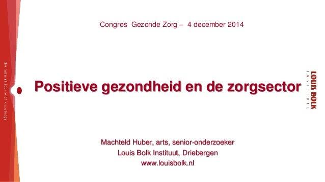 Congres Gezonde Zorg – 4 december 2014  Positieve gezondheid en de zorgsector  Machteld Huber, arts, senior-onderzoeker  L...