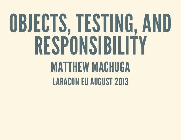 OBJECTS, TESTING, AND RESPONSIBILITY MATTHEW MACHUGA LARACON EU AUGUST 2013