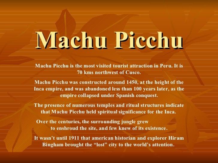 Machu Picchu Machu Picchu is the most visited tourist attraction in Peru. It is 70 kms northwest of Cusco. Machu Picchu wa...