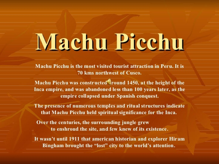 Machu PicchuMachu Picchu is the most visited tourist attraction in Peru. It is                 70 kms northwest of Cusco.M...