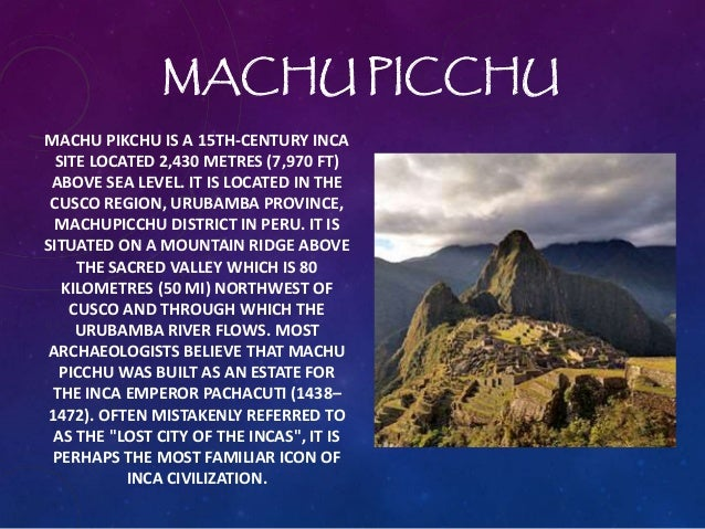 MACHU PICCHU MACHU PIKCHU IS A 15TH-CENTURY INCA SITE LOCATED 2,430 METRES (7,970 FT) ABOVE SEA LEVEL. IT IS LOCATED IN TH...