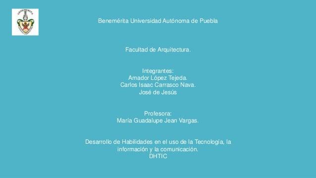 Benemérita Universidad Autónoma de Puebla  Facultad de Arquitectura.  Integrantes: Amador López Tejeda. Carlos Isaac Carra...