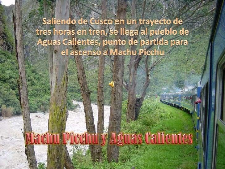 Aguas Calientes también llamado o conocidocomo Machu Picchu Pueblo se forjó a partirdel año 1911 con el inicio de la const...