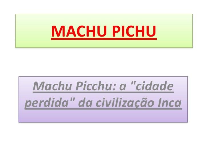 "MACHU PICHU Machu Picchu: a ""cidadeperdida"" da civilização Inca"