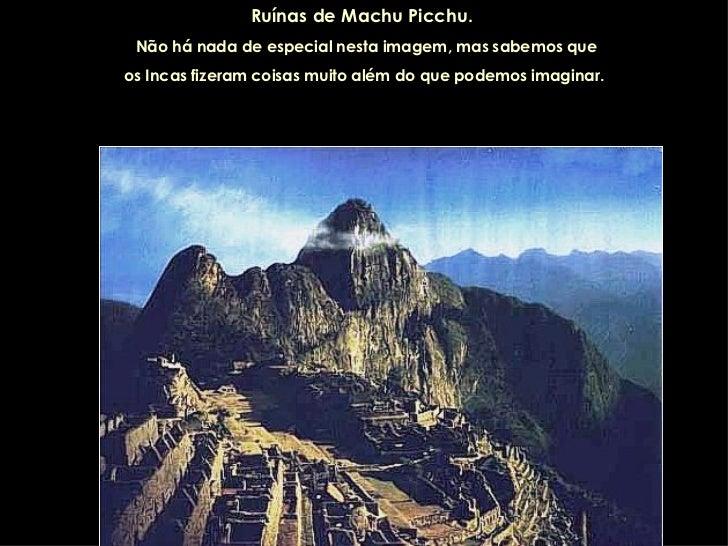 Ruínas de Machu Picchu.   Não há nada de especial nesta imagem, mas sabemos que os Incas fizeram coisas muito além do que ...