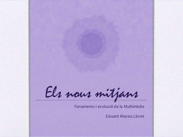 Els nous mitjans     Fonaments I evolució de la Multimèdia                     Eduard Macias Lloret
