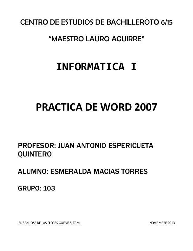 """CENTRO DE ESTUDIOS DE BACHILLEROTO 6/15 """"MAESTRO LAURO AGUIRRE""""  INFORMATICA I  PRACTICA DE WORD 2007 PROFESOR: JUAN ANTON..."""