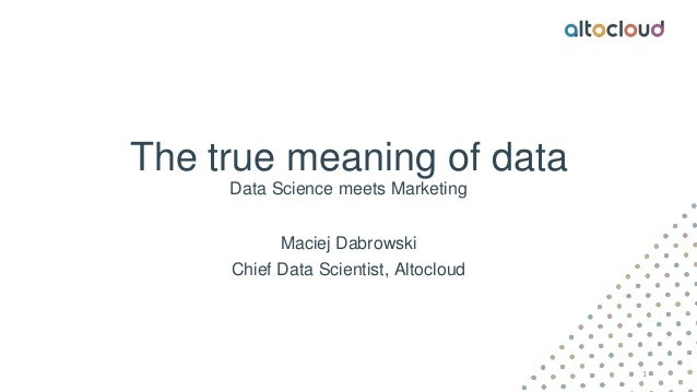 The true meaning of data Data Science meets Marketing Maciej Dabrowski Chief Data Scientist, Altocloud 1