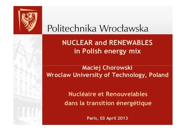 NUCLEAR and RENEWABLES        in Polish energy mix           Maciej ChorowskiWroclaw University of Technology, Poland     ...