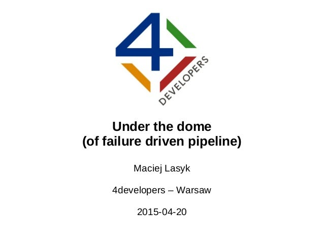 Under the dome (of failure driven pipeline) Maciej Lasyk 4developers – Warsaw 2015-04-20