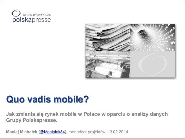 Quo vadis mobile? Jak zmienia się rynek mobile w Polsce w oparciu o analizy danych Grupy Polskapresse. Maciej Michałek (@M...