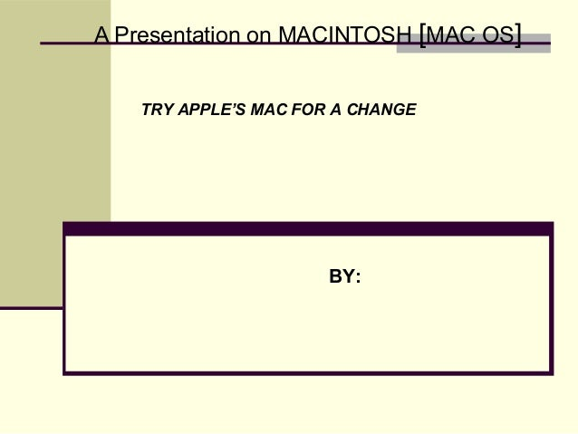 A Presentation on MACINTOSH [MAC OS]BY:TRY APPLE'S MAC FOR A CHANGE