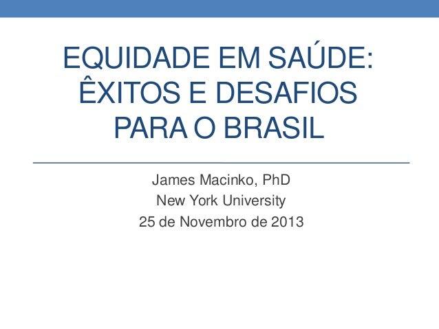 EQUIDADE EM SAÚDE: ÊXITOS E DESAFIOS PARA O BRASIL James Macinko, PhD New York University 25 de Novembro de 2013