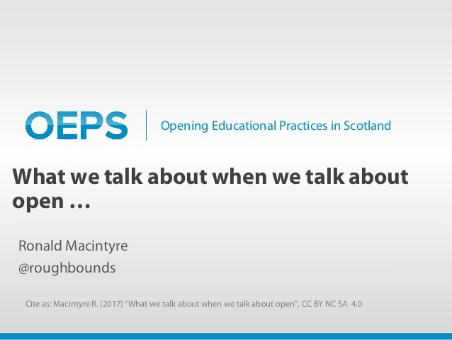 Opening Educational Practices in Scotland What we talk about when we talk about open … Ronald Macintyre @roughbounds Cite ...