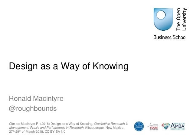 Design as a Way of Knowing Ronald Macintyre @roughbounds Cite as: Macintyre R. (2018) Design as a Way of Knowing, Qualitat...