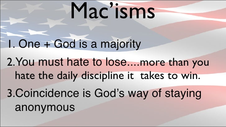 Mac'isms 1. One + God is a majority 2.You must hate to lose....more than you   hate the daily discipline it takes to win. ...