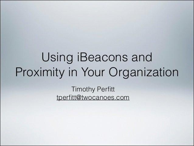 Using iBeacons and Proximity in Your Organization Timothy Perfitt tperfitt@twocanoes.com