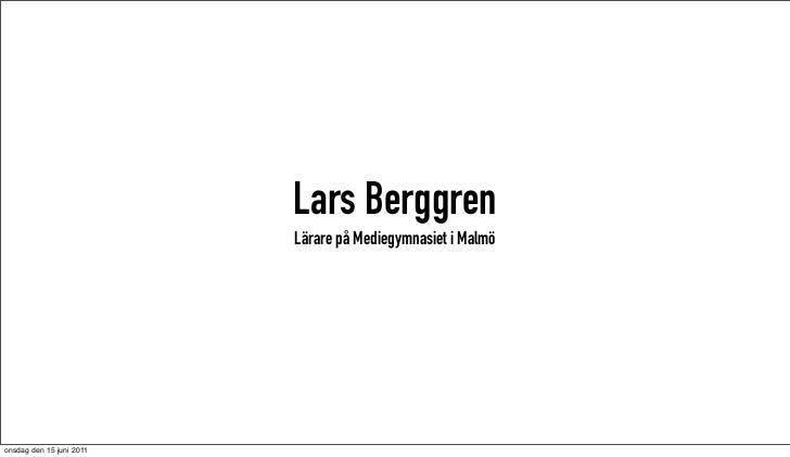 Lars Berggren                          Lärare på Mediegymnasiet i Malmöonsdag den 15 juni 2011