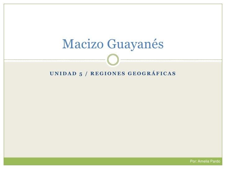 Unidad 5 / RegionesGeográficas<br />Macizo Guayanés<br />Por: Amelia Pardo<br />