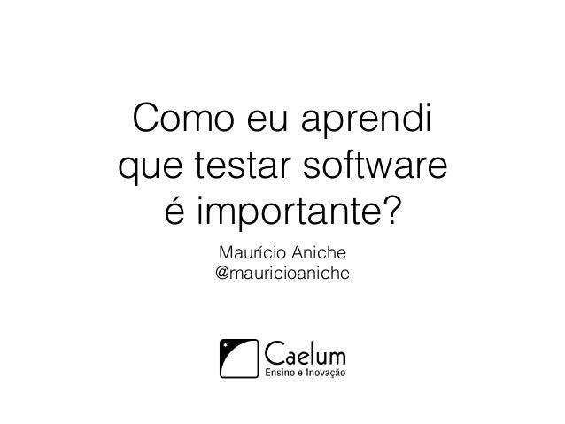 Como eu aprendi que testar software é importante? Maurício Aniche @mauricioaniche