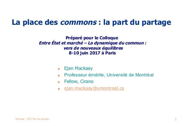 Mackaay - 2017 Part du partage 1 La place des commons : la part du partage  Préparé pour le Colloque Entre État et marché...