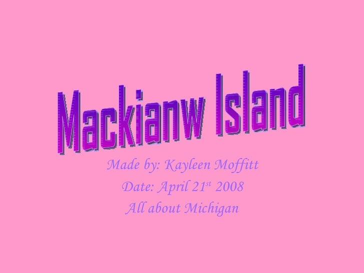 Made by: Kayleen Moffitt Date: April 21 st  2008 All about Michigan Mackianw Island