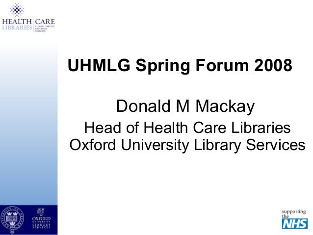 UHMLG Spring Forum 2008 Donald M Mackay Head of Health Care Libraries Oxford University Library Services