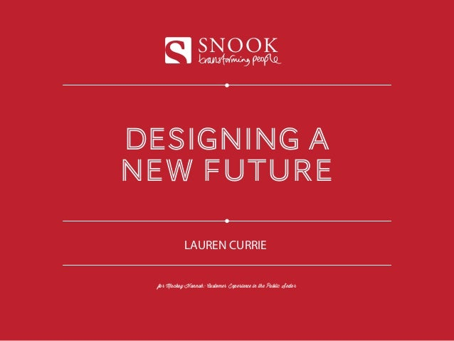 designing a new future SNOOK for Mackay Hannah: Customer Experience in the Public Sector LAUREN CURRIE