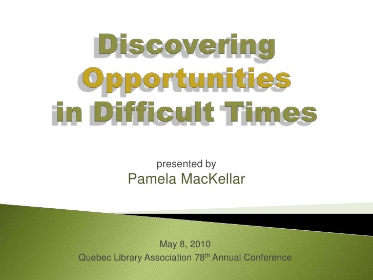 Discovering Opportunitiesin Difficult Times <br />presented by<br />Pamela MacKellar<br />May 8, 2010<br />Quebec Library ...