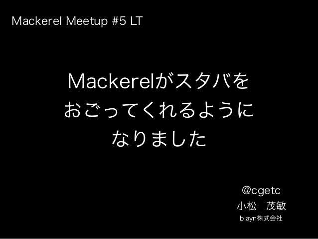 Mackerelがスタバを おごってくれるように なりました @cgetc 小松茂敏 blayn株式会社 Mackerel Meetup #5 LT