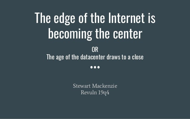 The edge of the Internet is becoming the center Stewart Mackenzie Revuln 19q4 OR The age of the datacenter draws to a close
