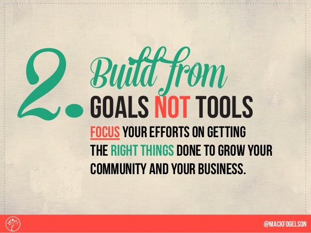 2. @Mackfogelson focus your efforts on getting the right things done to grow your community and your business. goals not t...