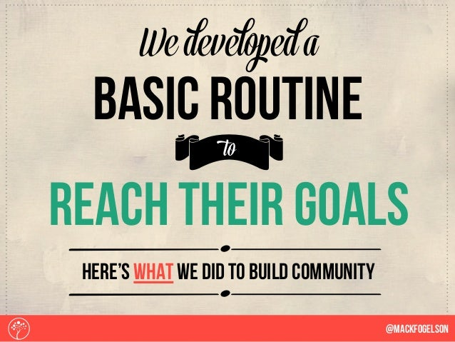Sreach their goals b We developed a basic routine to HEre's what we did to build community @Mackfogelson