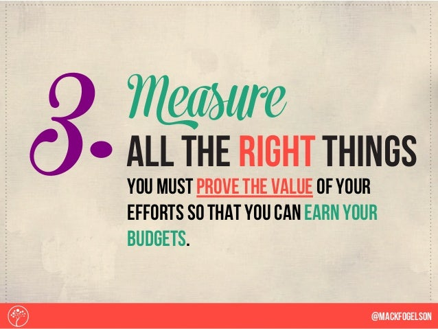 3. @Mackfogelson you must prove the value of your efforts so that you can earn your budgets. all the right things Measure
