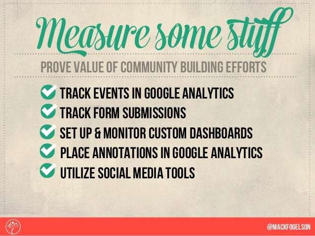 @Mackfogelson Measure somestuff prove value of community building efforts track events in google analytics Track form subm...