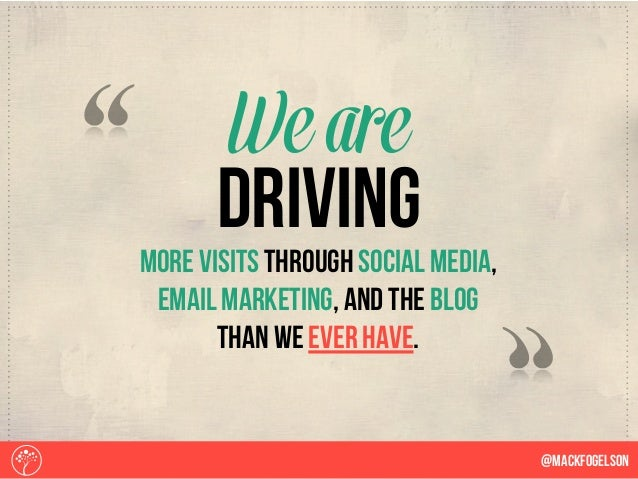 more visits through social media, email marketing, and the blog than we ever have. We are @Mackfogelson driving