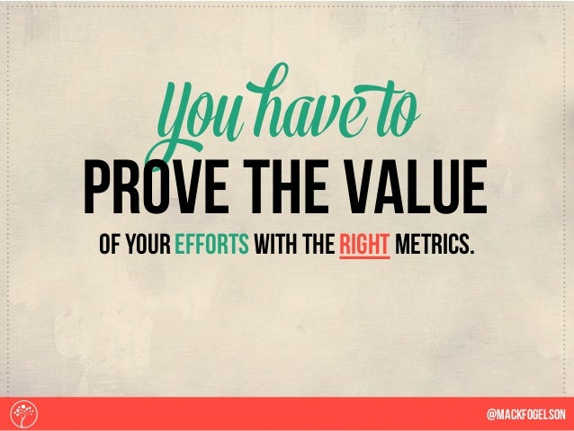 of your efforts with the right metrics. Youhave to @Mackfogelson prove the value