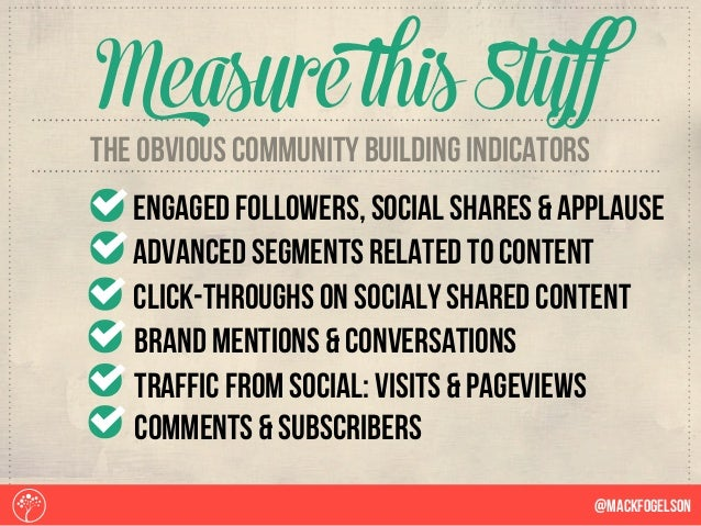 @Mackfogelson Measure this Stuff The obvious community building indicators engaged followers, social shares & applause adv...
