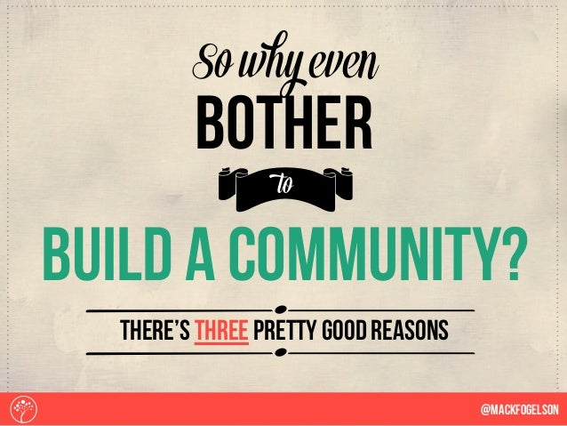 Sbuild a community? b So why even bother to there's three pretty good reasons @Mackfogelson