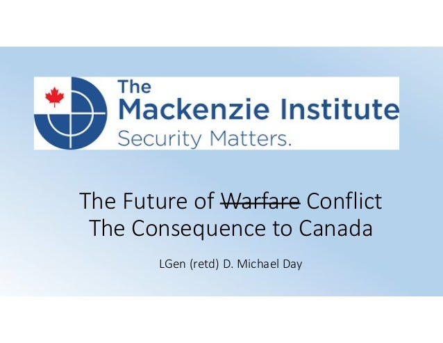 The Future of Warfare Conflict The Consequence to Canada LGen (retd) D. Michael Day