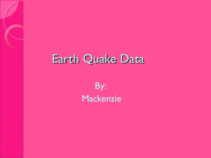 Earth Quake Data <ul><li>By:  </li></ul><ul><li>Mackenzie </li></ul>