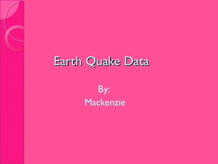 Earth Quake Data <ul><li>By:  </li></ul><ul><li>Mackenzie </li></ul>
